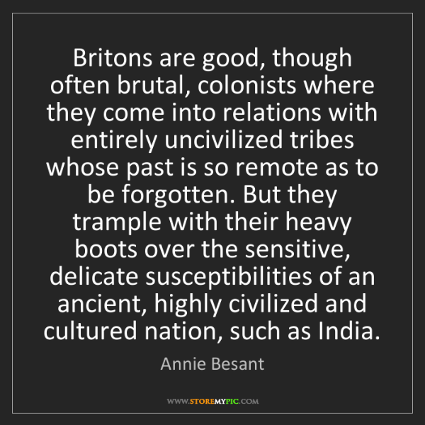 Annie Besant: Britons are good, though often brutal, colonists where...