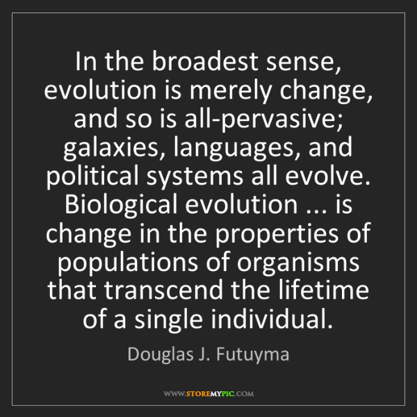 Douglas J. Futuyma: In the broadest sense, evolution is merely change, and...