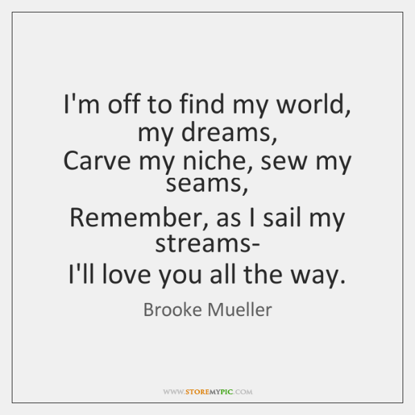 I'm off to find my world, my dreams,  Carve my niche, sew ...
