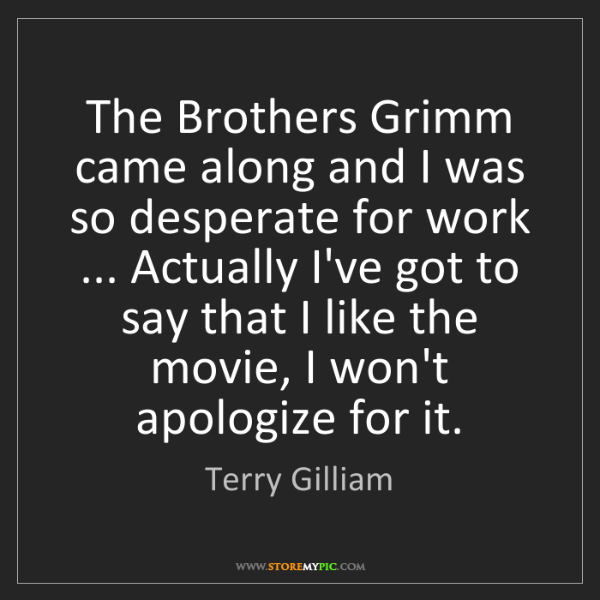 Terry Gilliam: The Brothers Grimm came along and I was so desperate...
