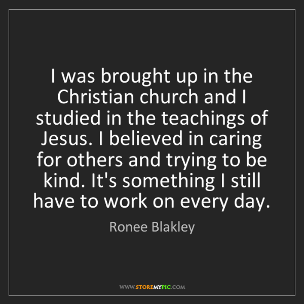 Ronee Blakley: I was brought up in the Christian church and I studied...