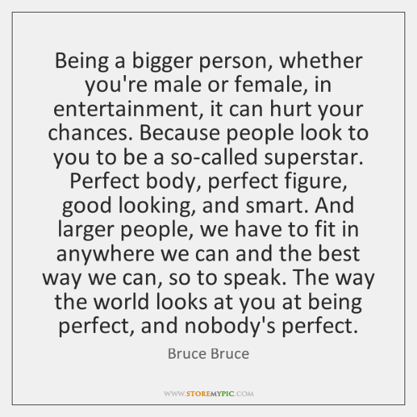 Being a bigger person, whether you're male or female, in entertainment, it ...
