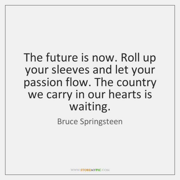 The Future Is Now Roll Up Your Sleeves And Let Your Passion Inspiration The Future Is Now Quote