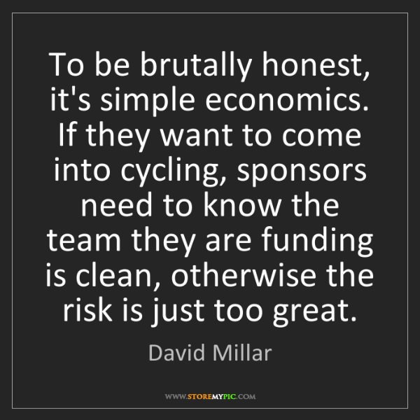 David Millar: To be brutally honest, it's simple economics. If they...
