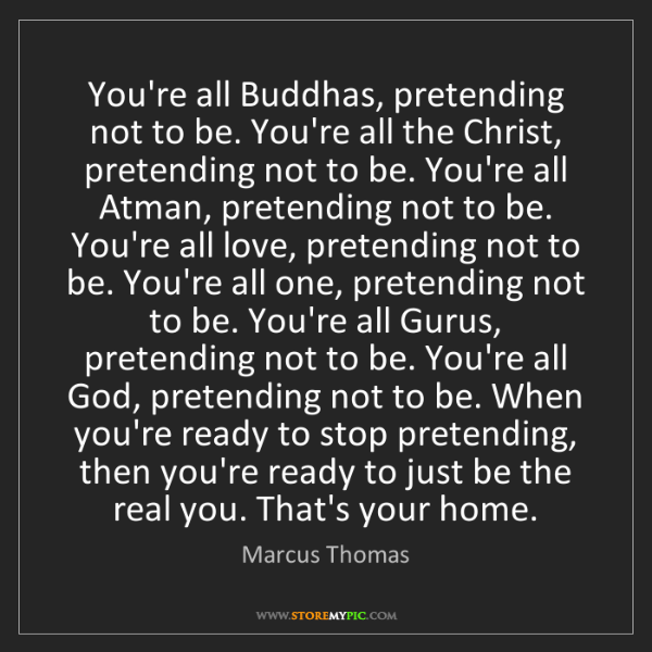 Marcus Thomas: You're all Buddhas, pretending not to be. You're all...