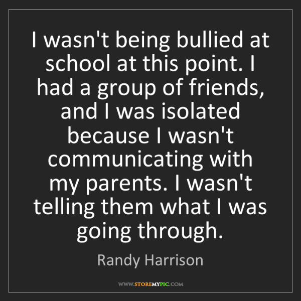 Randy Harrison: I wasn't being bullied at school at this point. I had...