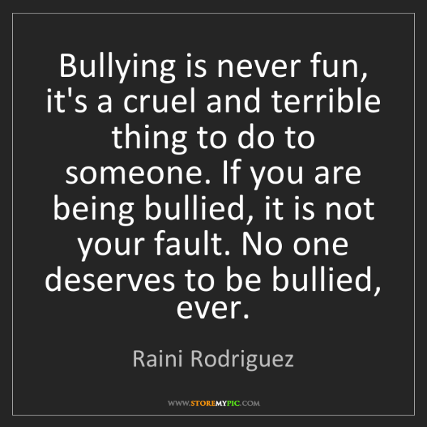 Raini Rodriguez: Bullying is never fun, it's a cruel and terrible thing...