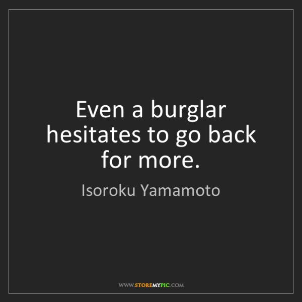 Isoroku Yamamoto: Even a burglar hesitates to go back for more.