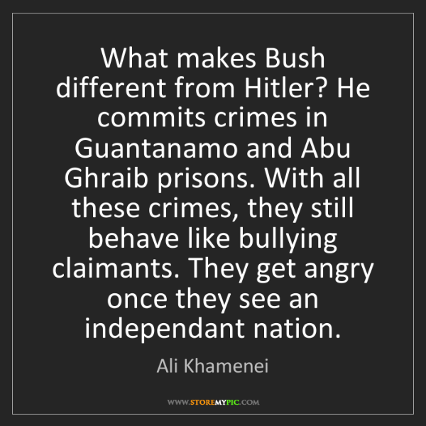 Ali Khamenei: What makes Bush different from Hitler? He commits crimes...