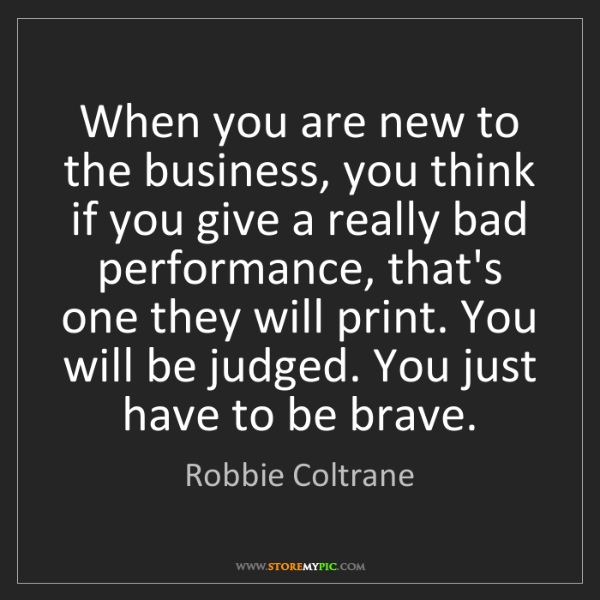 Robbie Coltrane: When you are new to the business, you think if you give...