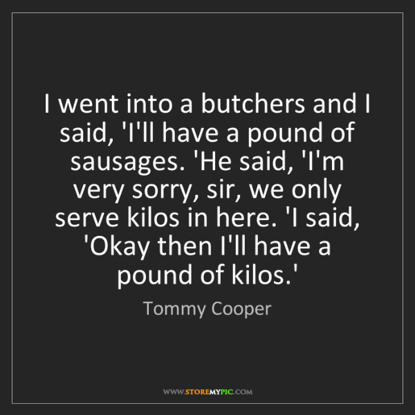 Tommy Cooper: I went into a butchers and I said, 'I'll have a pound...