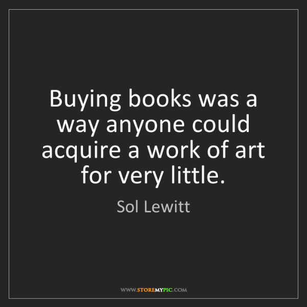 Sol Lewitt: Buying books was a way anyone could acquire a work of...