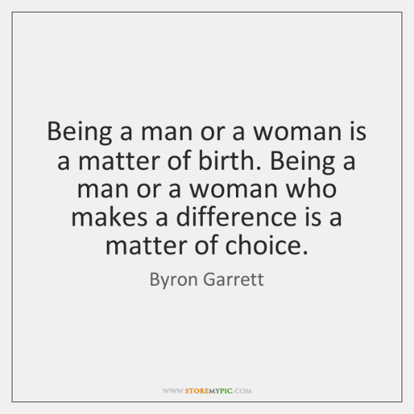 Being a man or a woman is a matter of birth. Being ...