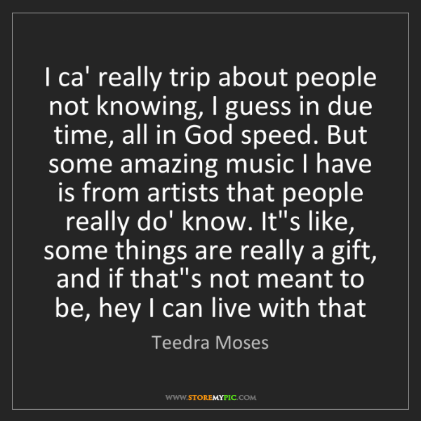 Teedra Moses: I ca' really trip about people not knowing, I guess in...