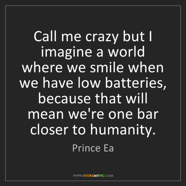 Prince Ea: Call me crazy but I imagine a world where we smile when...
