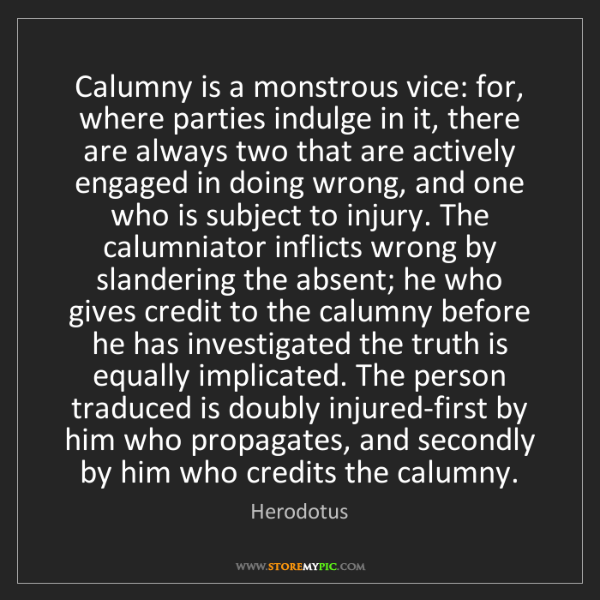 Herodotus: Calumny is a monstrous vice: for, where parties indulge...
