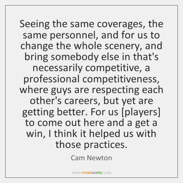 Seeing the same coverages, the same personnel, and for us to change ...