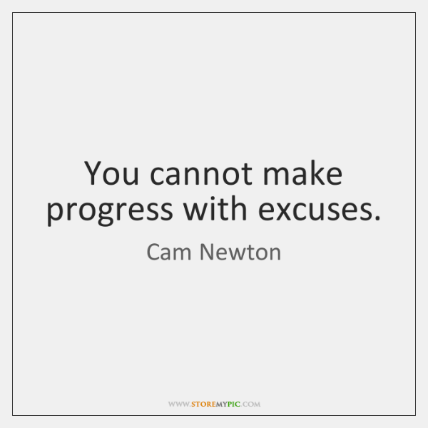You cannot make progress with excuses.