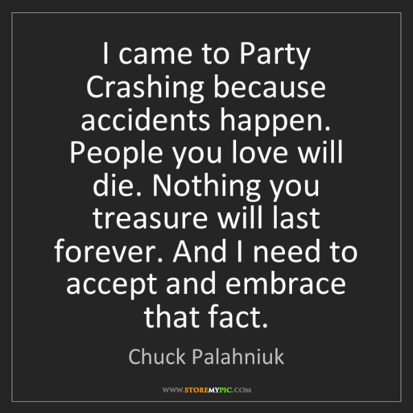 Chuck Palahniuk: I came to Party Crashing because accidents happen. People...
