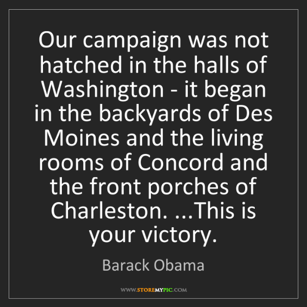 Barack Obama: Our campaign was not hatched in the halls of Washington...
