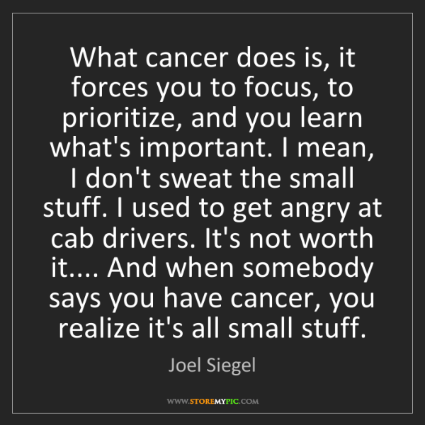 Joel Siegel: What cancer does is, it forces you to focus, to prioritize,...