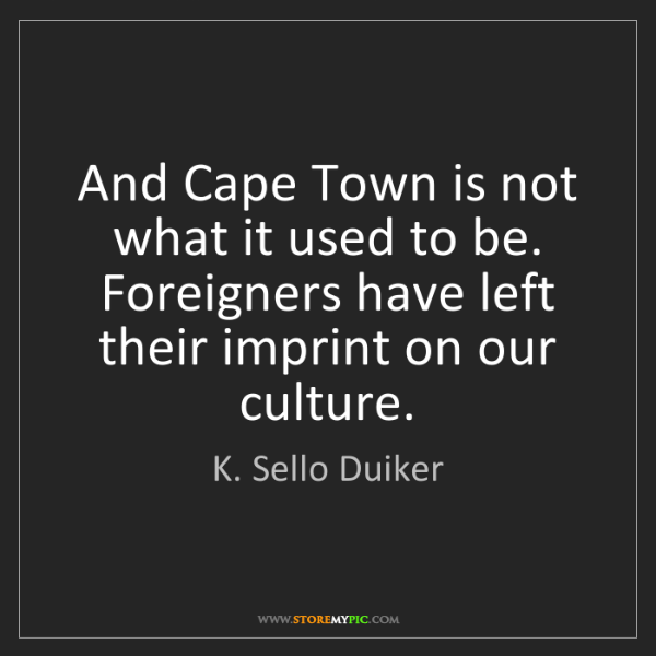 K. Sello Duiker: And Cape Town is not what it used to be. Foreigners have...