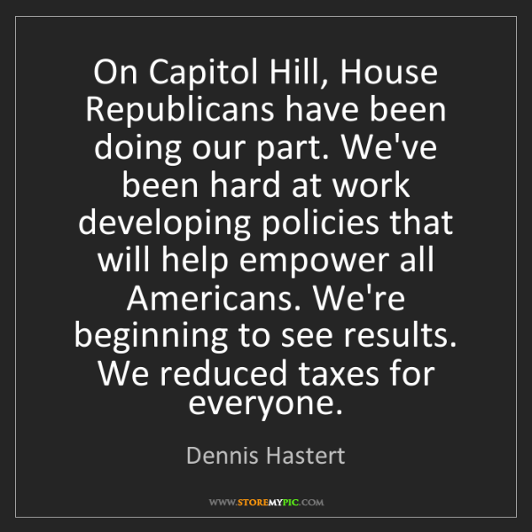 Dennis Hastert: On Capitol Hill, House Republicans have been doing our...