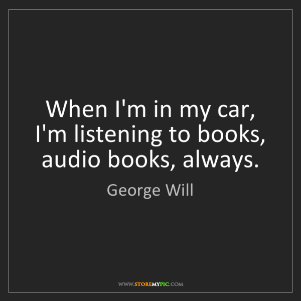George Will: When I'm in my car, I'm listening to books, audio books,...