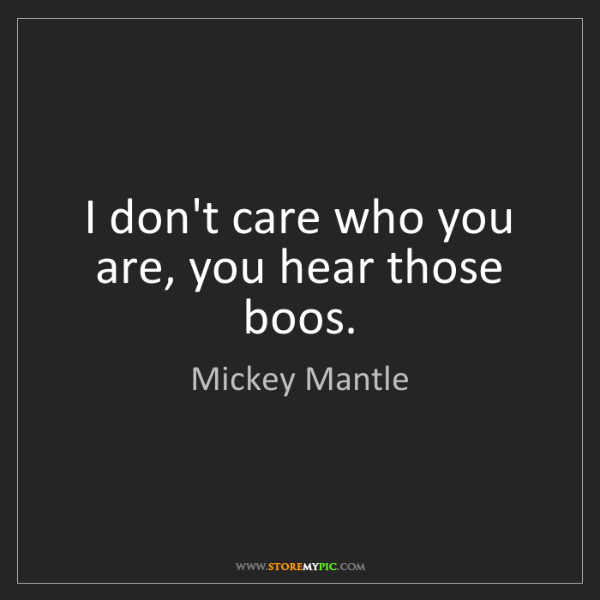 Mickey Mantle: I don't care who you are, you hear those boos.