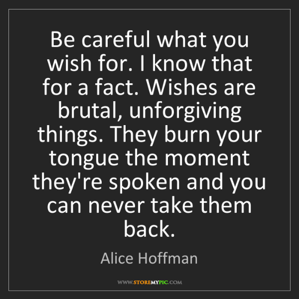 Alice Hoffman: Be careful what you wish for. I know that for a fact....