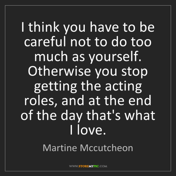Martine Mccutcheon: I think you have to be careful not to do too much as...