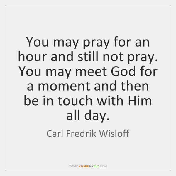 You may pray for an hour and still not pray. You may ...