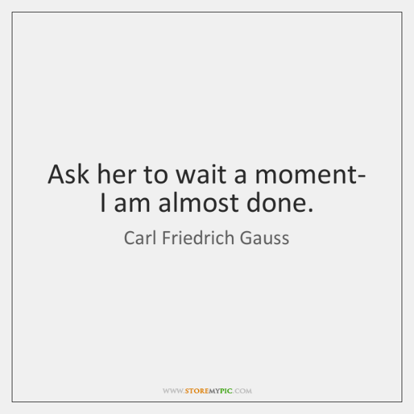Ask her to wait a moment- I am almost done.