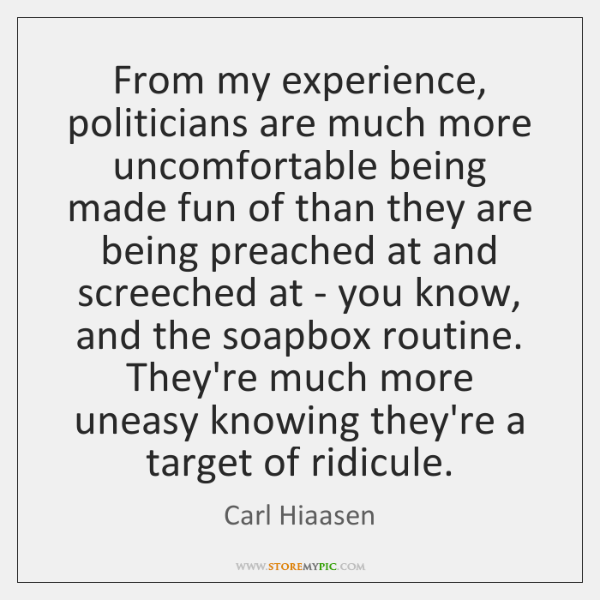 From my experience, politicians are much more uncomfortable being made fun of ...