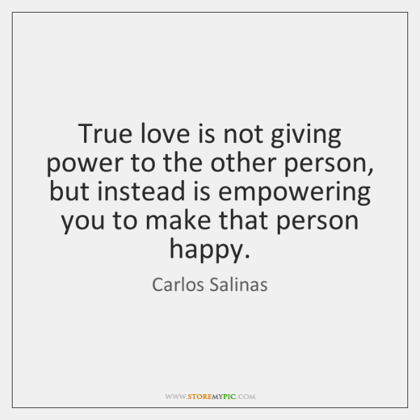 True love is not giving power to the other person, but instead ...