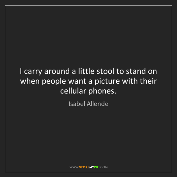Isabel Allende: I carry around a little stool to stand on when people...