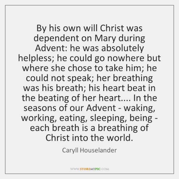 By his own will Christ was dependent on Mary during Advent: he ...