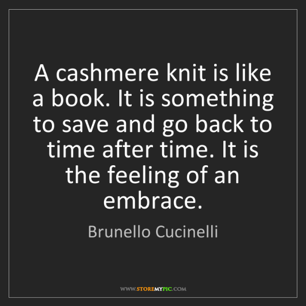Brunello Cucinelli: A cashmere knit is like a book. It is something to save...