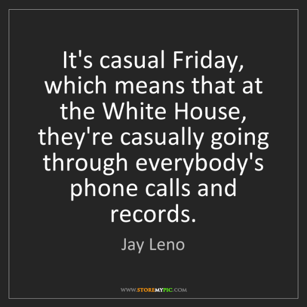 Jay Leno: It's casual Friday, which means that at the White House,...