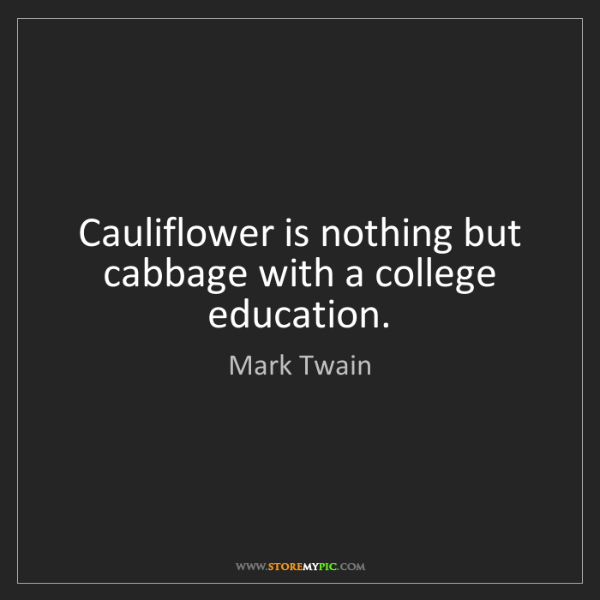Mark Twain: Cauliflower is nothing but cabbage with a college education.