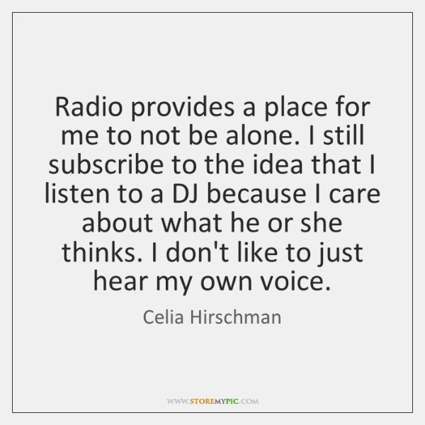 Radio provides a place for me to not be alone. I still ...