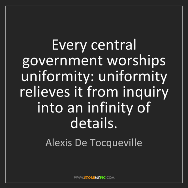 Alexis De Tocqueville: Every central government worships uniformity: uniformity...