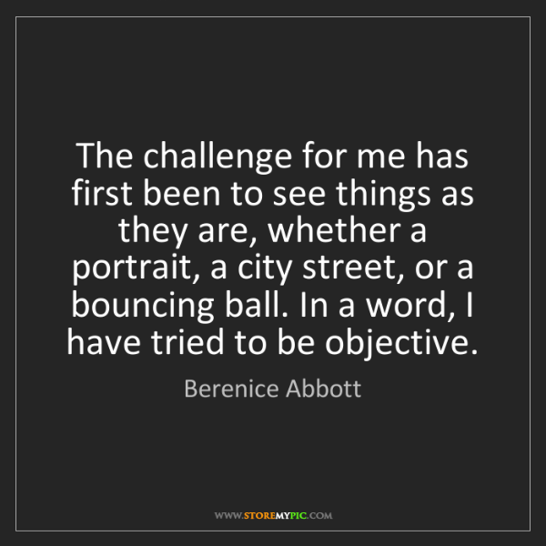 Berenice Abbott: The challenge for me has first been to see things as...