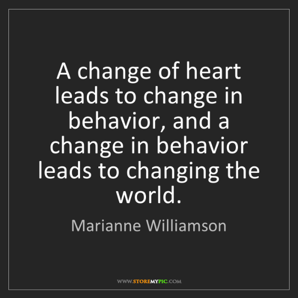 Marianne Williamson: A change of heart leads to change in behavior, and a...