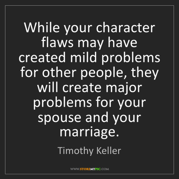 Timothy Keller: While your character flaws may have created mild problems...