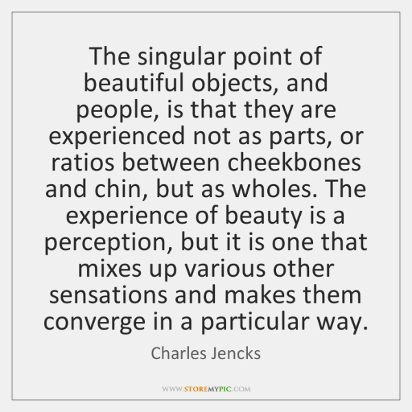 The singular point of beautiful objects, and people, is that they are ...