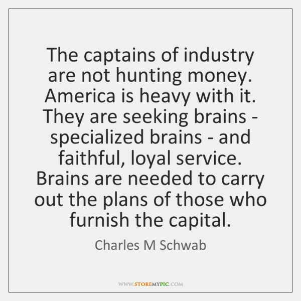 The captains of industry are not hunting money. America is heavy with ...