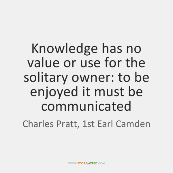 Knowledge has no value or use for the solitary owner: to be ...