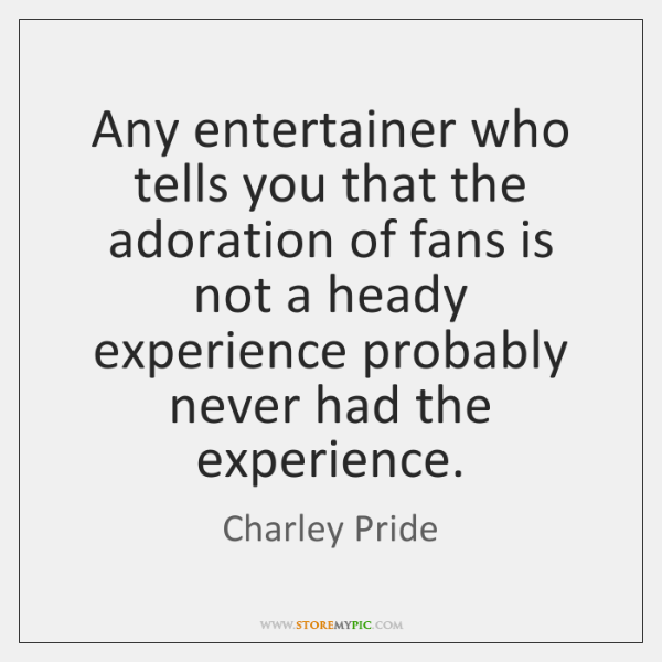 Any entertainer who tells you that the adoration of fans is not ...
