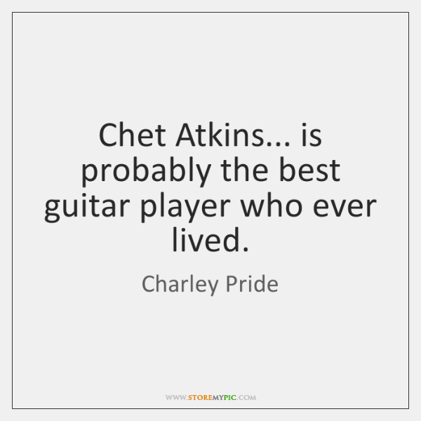 Chet Atkins... is probably the best guitar player who ever lived.